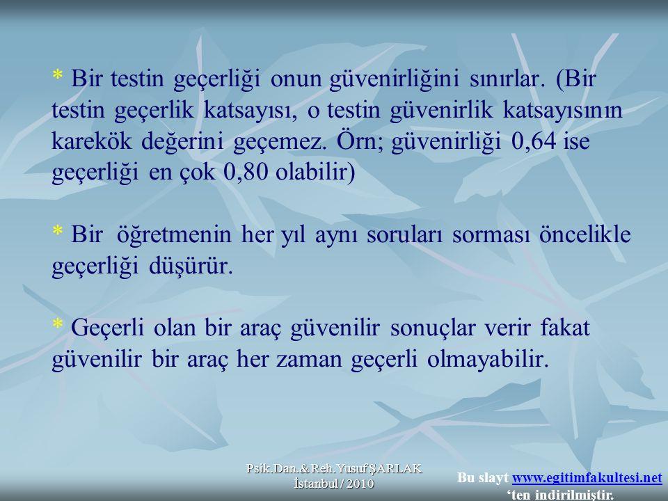 Psik.Dan.& Reh.Yusuf ŞARLAK İstanbul / 2010 * Bir testin geçerliği onun güvenirliğini sınırlar. (Bir testin geçerlik katsayısı, o testin güvenirlik ka