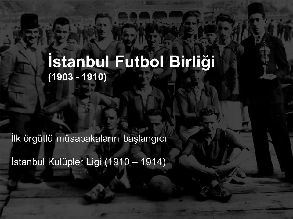 İlk örgütlü müsabakaların başlangıcı İstanbul Kulüpler Ligi (1910 – 1914) İstanbul Futbol Birliği (1903 - 1910)