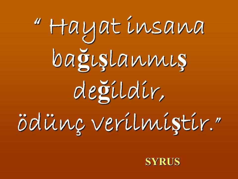 """"""" Hayat insana ba ğ ı ş lanmı ş de ğ ildir, ödünç verilmi ş tir."""" SYRUS SYRUS"""