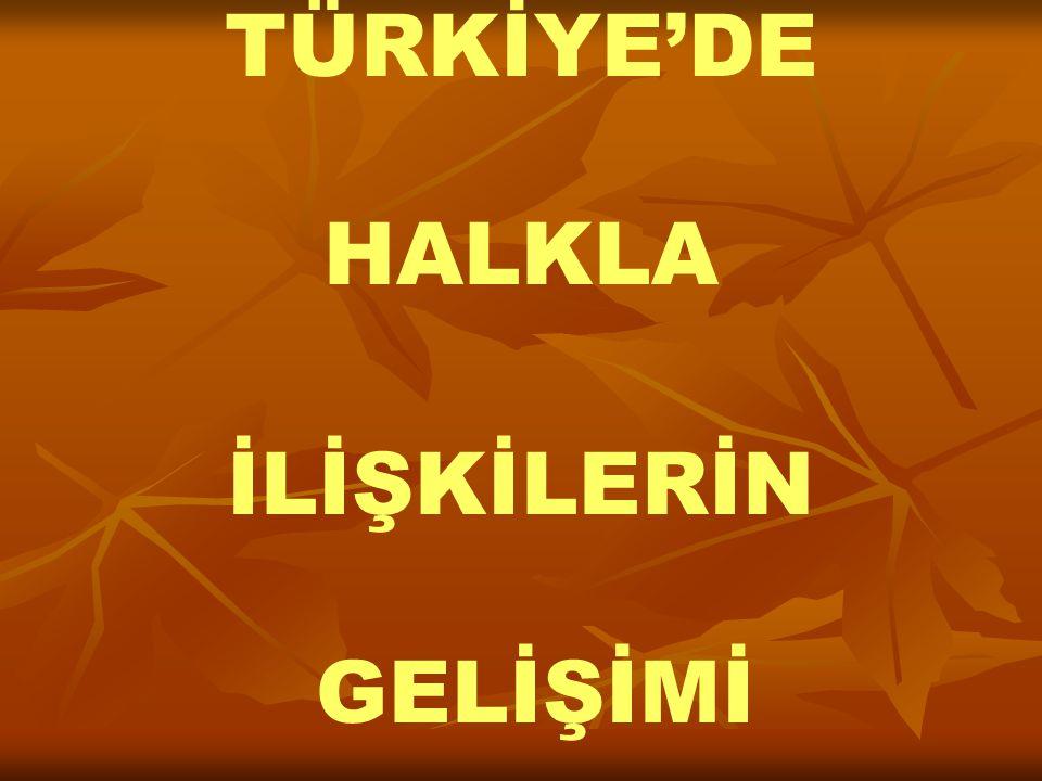 TÜRKİYE'DE HALKLA İLİŞKİLERİN GELİŞİMİ