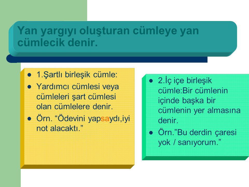 Yan yargıyı oluşturan cümleye yan cümlecik denir. 11.Şartlı birleşik cümle: YYardımcı cümlesi veya cümleleri şart cümlesi olan cümlelere denir. Ö