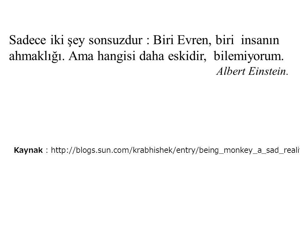 Sadece iki şey sonsuzdur : Biri Evren, biri insanın ahmaklığı. Ama hangisi daha eskidir, bilemiyorum. Albert Einstein. Kaynak : http://blogs.sun.com/k