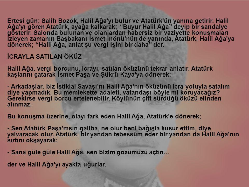 Ertesi gün; Salih Bozok, Halil Ağa'yı bulur ve Atatürk'ün yanına getirir. Halil Ağa'yı gören Atatürk, ayağa kalkarak; ''Buyur Halil Ağa'' deyip bir sa
