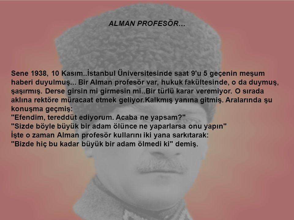 Sene 1938, 10 Kasım..İstanbul Üniversitesinde saat 9'u 5 geçenin meşum haberi duyulmuş... Bir Alman profesör var, hukuk fakültesinde, o da duymuş, şaş