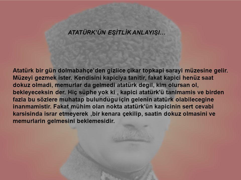 Atatürk bir gün dolmabahçe'den gizlice çikar topkapi sarayi müzesine gelir. Müzeyi gezmek ister. Kendisini kapiciya tanitir, fakat kapici henüz saat d