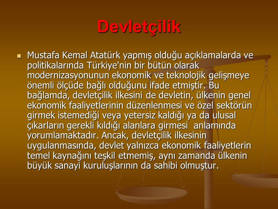 Devletçilik  Mustafa Kemal Atatürk yapmış olduğu açıklamalarda ve politikalarında Türkiye nin bir bütün olarak modernizasyonunun ekonomik ve teknolojik gelişmeye önemli ölçüde bağlı olduğunu ifade etmiştir.
