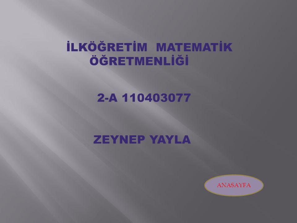 İLKÖĞRETİM MATEMATİK ÖĞRETMENLİĞİ 2-A 110403077 ZEYNEP YAYLA ANASAYFA