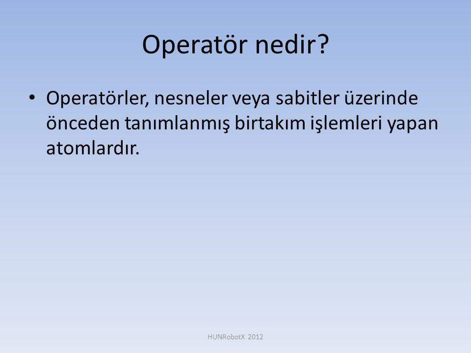 Operatör nedir? • Operatörler, nesneler veya sabitler üzerinde önceden tanımlanmış birtakım işlemleri yapan atomlardır. HUNRobotX 2012