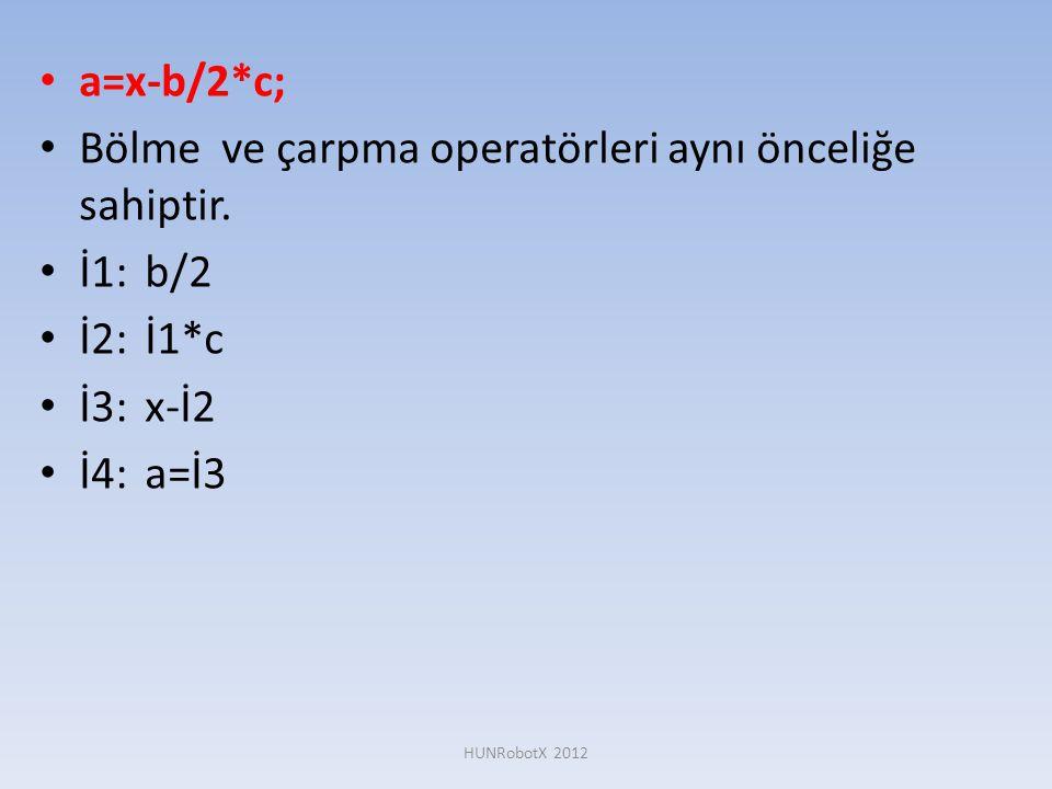 • a=x-b/2*c; • Bölme ve çarpma operatörleri aynı önceliğe sahiptir. • İ1:b/2 • İ2:İ1*c • İ3:x-İ2 • İ4:a=İ3 HUNRobotX 2012