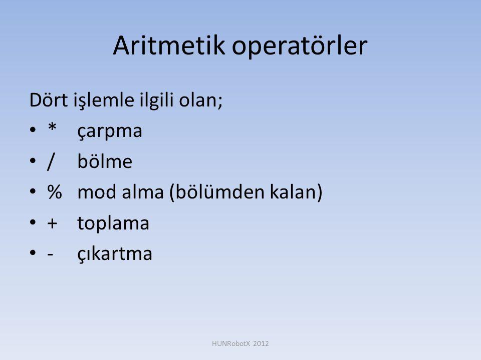 Aritmetik operatörler Dört işlemle ilgili olan; • *çarpma • /bölme • %mod alma (bölümden kalan) • + toplama • -çıkartma HUNRobotX 2012