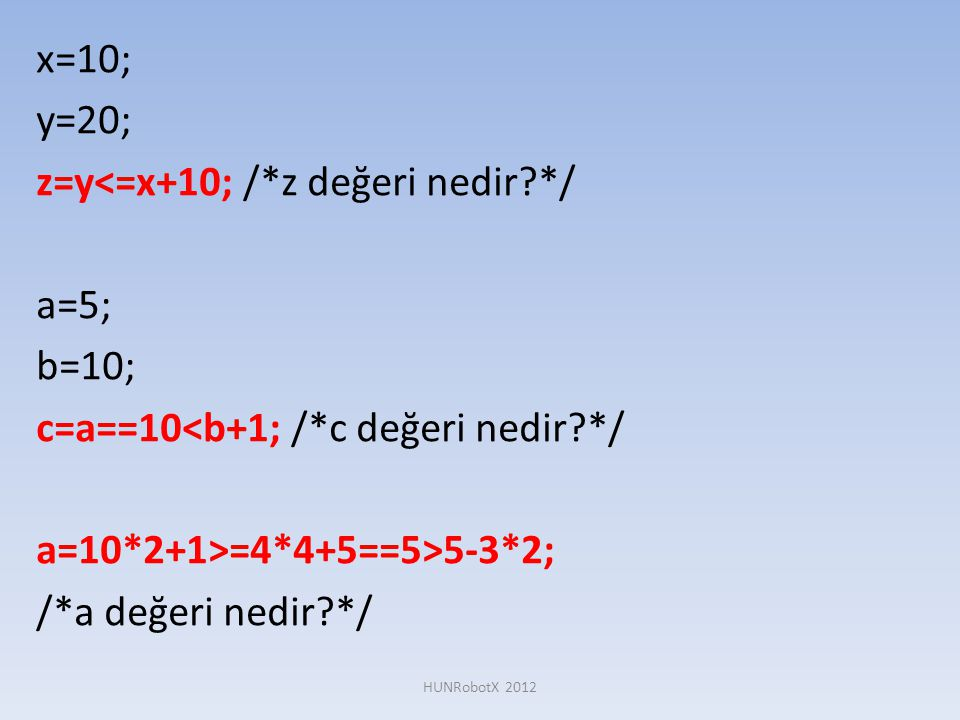 x=10; y=20; z=y<=x+10; /*z değeri nedir?*/ a=5; b=10; c=a==10<b+1; /*c değeri nedir?*/ a=10*2+1>=4*4+5==5>5-3*2; /*a değeri nedir?*/ HUNRobotX 2012