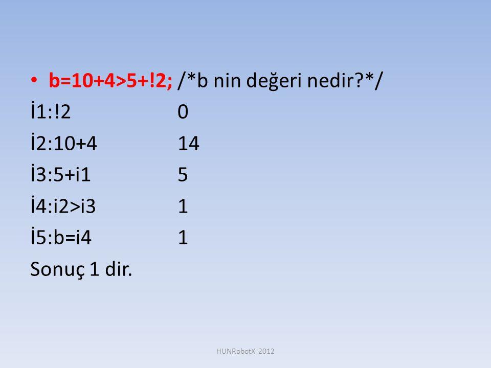 • b=10+4>5+!2; /*b nin değeri nedir?*/ İ1:!20 İ2:10+414 İ3:5+i15 İ4:i2>i31 İ5:b=i41 Sonuç 1 dir. HUNRobotX 2012