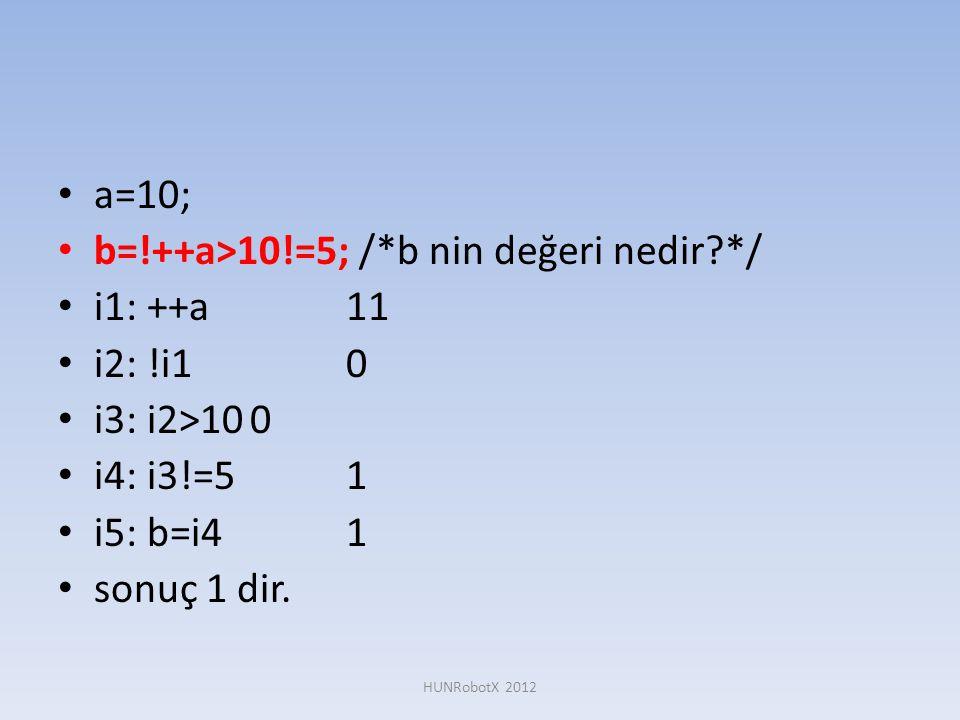 • a=10; • b=!++a>10!=5; /*b nin değeri nedir?*/ • i1: ++a11 • i2: !i10 • i3: i2>100 • i4: i3!=51 • i5: b=i41 • sonuç 1 dir. HUNRobotX 2012