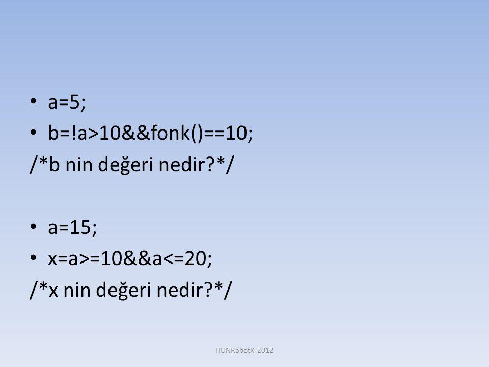• a=5; • b=!a>10&&fonk()==10; /*b nin değeri nedir?*/ • a=15; • x=a>=10&&a<=20; /*x nin değeri nedir?*/ HUNRobotX 2012