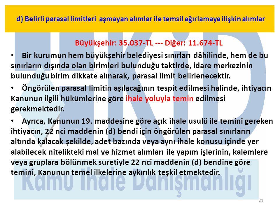 21 Büyükşehir: 35.037-TL --- Diğer: 11.674-TL • Bir kurumun hem büyükşehir belediyesi sınırları dâhilinde, hem de bu sınırların dışında olan birimleri bulunduğu taktirde, idare merkezinin bulunduğu birim dikkate alınarak, parasal limit belirlenecektir.
