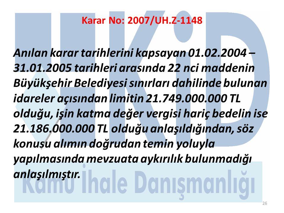 26 Karar No: 2007/UH.Z-1148 Anılan karar tarihlerini kapsayan 01.02.2004 – 31.01.2005 tarihleri arasında 22 nci maddenin Büyükşehir Belediyesi sınırları dahilinde bulunan idareler açısından limitin 21.749.000.000 TL olduğu, işin katma değer vergisi hariç bedelin ise 21.186.000.000 TL olduğu anlaşıldığından, söz konusu alımın doğrudan temin yoluyla yapılmasında mevzuata aykırılık bulunmadığı anlaşılmıştır.