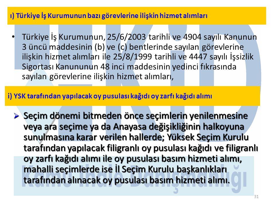 31 • Türkiye İş Kurumunun, 25/6/2003 tarihli ve 4904 sayılı Kanunun 3 üncü maddesinin (b) ve (c) bentlerinde sayılan görevlerine ilişkin hizmet alımları ile 25/8/1999 tarihli ve 4447 sayılı İşsizlik Sigortası Kanununun 48 inci maddesinin yedinci fıkrasında sayılan görevlerine ilişkin hizmet alımları, ı) Türkiye İş Kurumunun bazı görevlerine ilişkin hizmet alımları i) YSK tarafından yapılacak oy pusulası kağıdı oy zarfı kağıdı alımı  Seçim dönemi bitmeden önce seçimlerin yenilenmesine veya ara seçime ya da Anayasa değişikliğinin halkoyuna sunulmasına karar verilen hallerde; Yüksek Seçim Kurulu tarafından yapılacak filigranlı oy pusulası kağıdı ve filigranlı oy zarfı kağıdı alımı ile oy pusulası basım hizmeti alımı, mahalli seçimlerde ise İl Seçim Kurulu başkanlıkları tarafından alınacak oy pusulası basım hizmeti alımı.