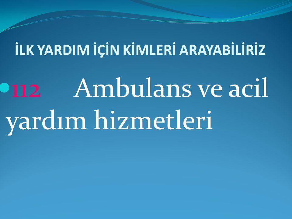 İLK YARDIM İÇİN KİMLERİ ARAYABİLİRİZ  112 Ambulans ve acil yardım hizmetleri