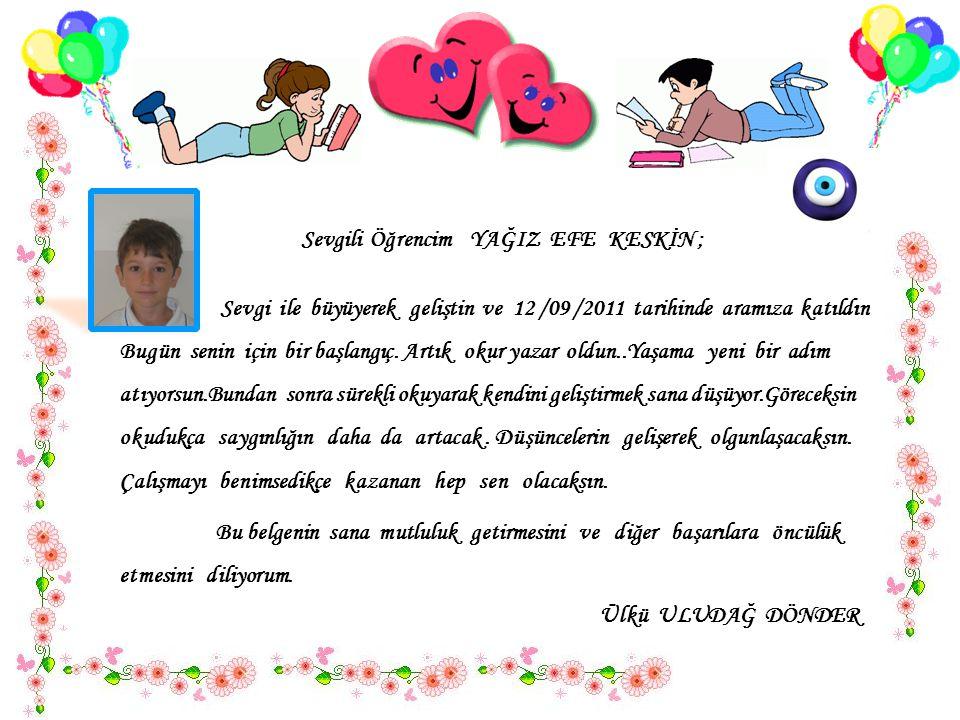 Sevgili Öğrencim YAĞIZ EFE KESKİN ; Sevgi ile büyüyerek geliştin ve 12 /09 /2011 tarihinde aramıza katıldın..
