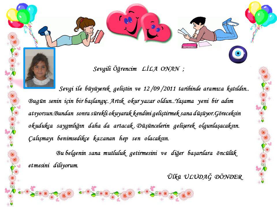 Sevgili Öğrencim LİLA ONAN ; Sevgi ile büyüyerek geliştin ve 12 /09 /2011 tarihinde aramıza katıldın..