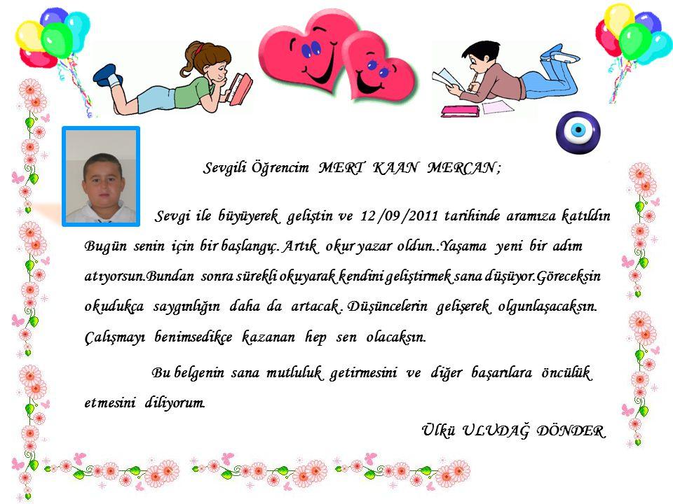 Sevgili Öğrencim MERT KAAN MERCAN ; Sevgi ile büyüyerek geliştin ve 12 /09 /2011 tarihinde aramıza katıldın..