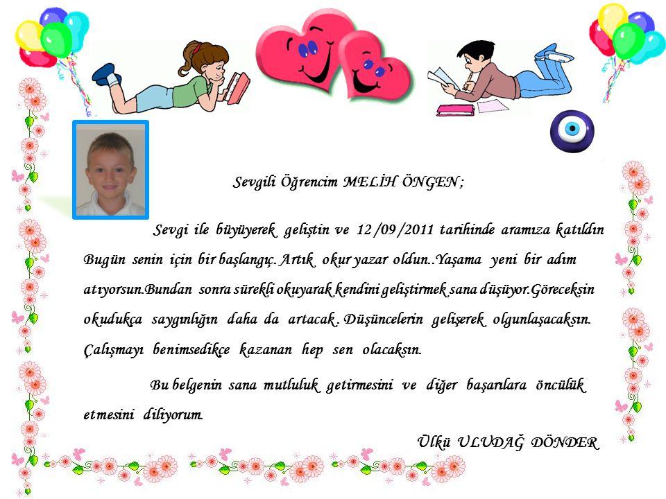 Sevgili Öğrencim MELİH ÖNGEN ; Sevgi ile büyüyerek geliştin ve 12 /09 /2011 tarihinde aramıza katıldın..