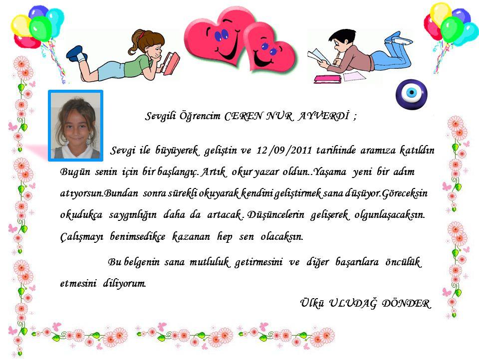 Sevgili Öğrencim CEREN NUR AYVERDİ ; Sevgi ile büyüyerek geliştin ve 12 /09 /2011 tarihinde aramıza katıldın..