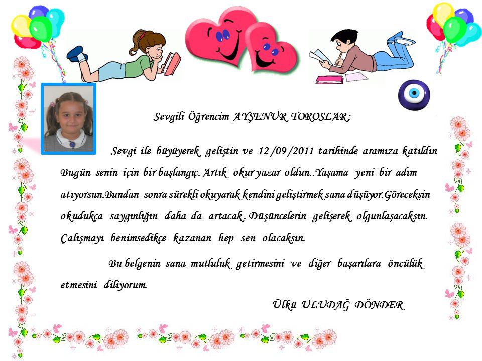 Sevgili Öğrencim AYŞENUR TOROSLAR ; Sevgi ile büyüyerek geliştin ve 12 /09 /2011 tarihinde aramıza katıldın..