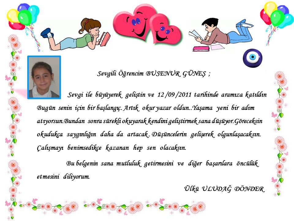 Sevgili Öğrencim BUSENUR GÜNEŞ ; Sevgi ile büyüyerek geliştin ve 12 /09 /2011 tarihinde aramıza katıldın..