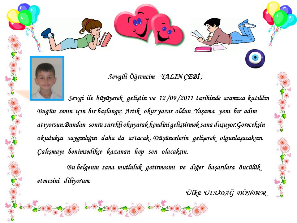 Sevgili Öğrencim YİĞİT ATA KURBAK ; Sevgi ile büyüyerek geliştin ve 12 /09 /2011 tarihinde aramıza katıldın..