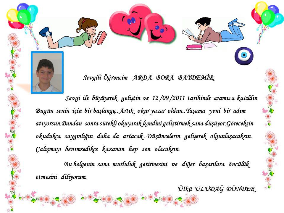 Sevgili Öğrencim ARDA BORA BAYDEMİR; Sevgi ile büyüyerek geliştin ve 12 /09 /2011 tarihinde aramıza katıldın..