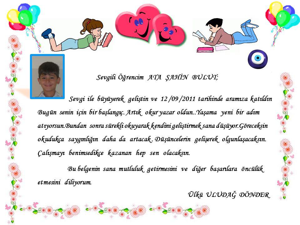 Sevgili Öğrencim ATA ŞAHİN BULUT; Sevgi ile büyüyerek geliştin ve 12 /09 /2011 tarihinde aramıza katıldın..