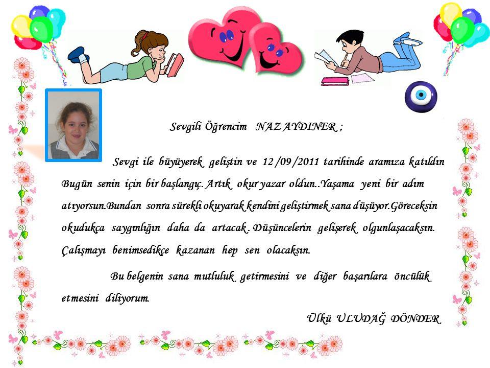 Sevgili Öğrencim NAZ AYDINER ; Sevgi ile büyüyerek geliştin ve 12 /09 /2011 tarihinde aramıza katıldın..