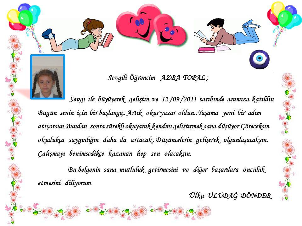 Sevgili Öğrencim AZRA TOPAL ; Sevgi ile büyüyerek geliştin ve 12 /09 /2011 tarihinde aramıza katıldın..