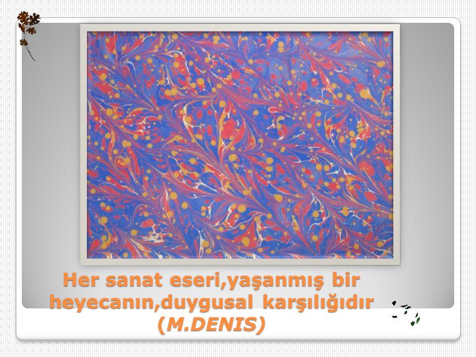 Her sanat eseri,yaşanmış bir heyecanın,duygusal karşılığıdır (M.DENIS)