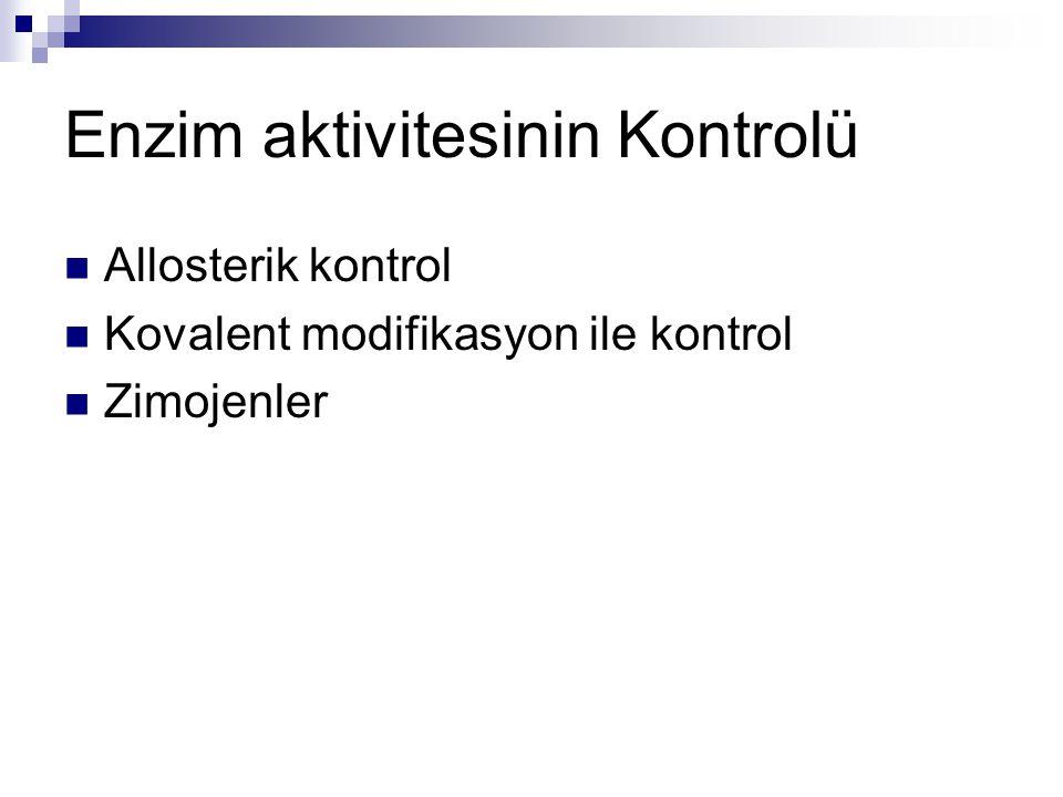  Allosterik Kontrol  Son ürün inhibisyonu  Enzim:  Regülatör bölge  Kuaterner yapı gösterir  Kinetikleri farlkıdır Kovalent modifikasyon Kovalent bağın oluşması ile aktiviteleri değişir
