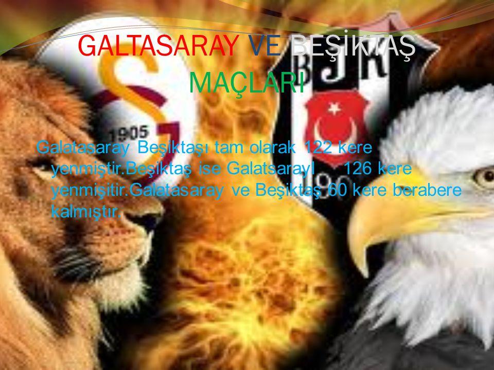 GALTASARAY VE BEŞİKTAŞ MAÇLARI Galatasaray Beşiktaşı tam olarak 122 kere yenmiştir.Beşiktaş ise GalatsarayI 126 kere yenmişitir.Galatasaray ve Beşikta