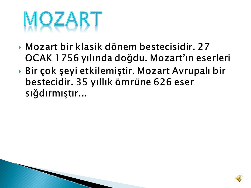  Mozart bir klasik dönem bestecisidir. 27 OCAK 1756 yılında doğdu. Mozart'ın eserleri  Bir çok şeyi etkilemiştir. Mozart Avrupalı bir bestecidir. 35
