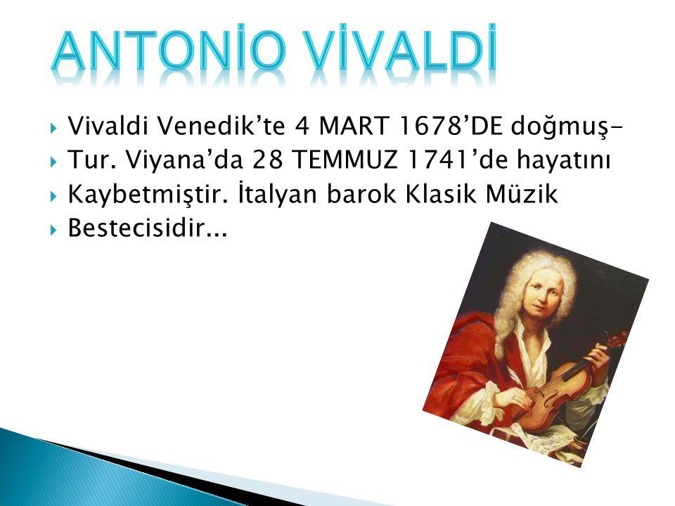  Vivaldi Venedik'te 4 MART 1678'DE doğmuş-  Tur. Viyana'da 28 TEMMUZ 1741'de hayatını  Kaybetmiştir. İtalyan barok Klasik Müzik  Bestecisidir...