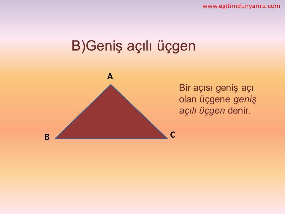 B)Geniş açılı üçgen Bir açısı geniş açı olan üçgene geniş açılı üçgen denir. C B A www.egitimdunyamiz.com