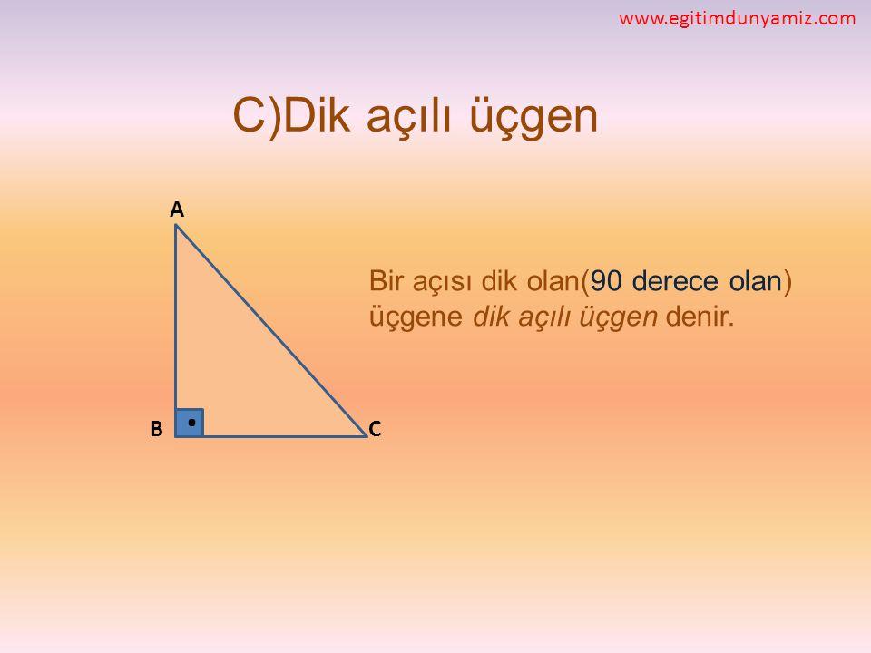 C)Dik açılı üçgen Bir açısı dik olan(90 derece olan) üçgene dik açılı üçgen denir. CB A. www.egitimdunyamiz.com