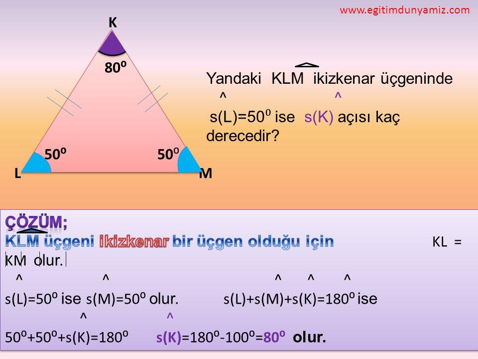 ML K 50⁰ Yandaki KLM ikizkenar üçgeninde ^ ^ s(L)=50 ⁰ ise s(K) açısı kaç derecedir? 50⁰ 80⁰ www.egitimdunyamiz.com