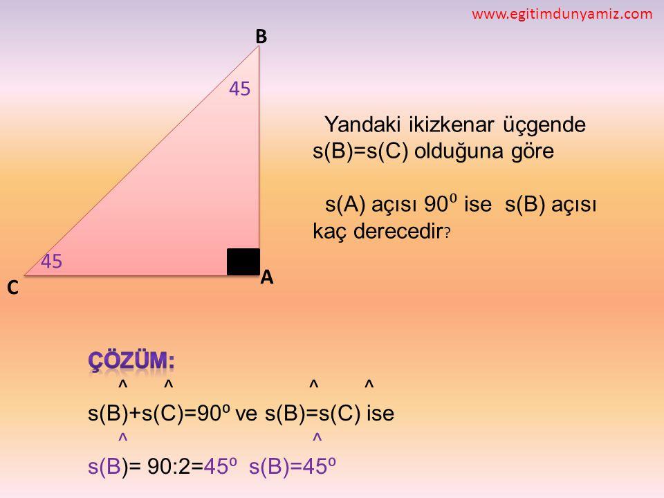 C B A Yandaki ikizkenar üçgende s(B)=s(C) olduğuna göre s(A) açısı 90 ⁰ ise s(B) açısı kaç derecedir ? 45 www.egitimdunyamiz.com