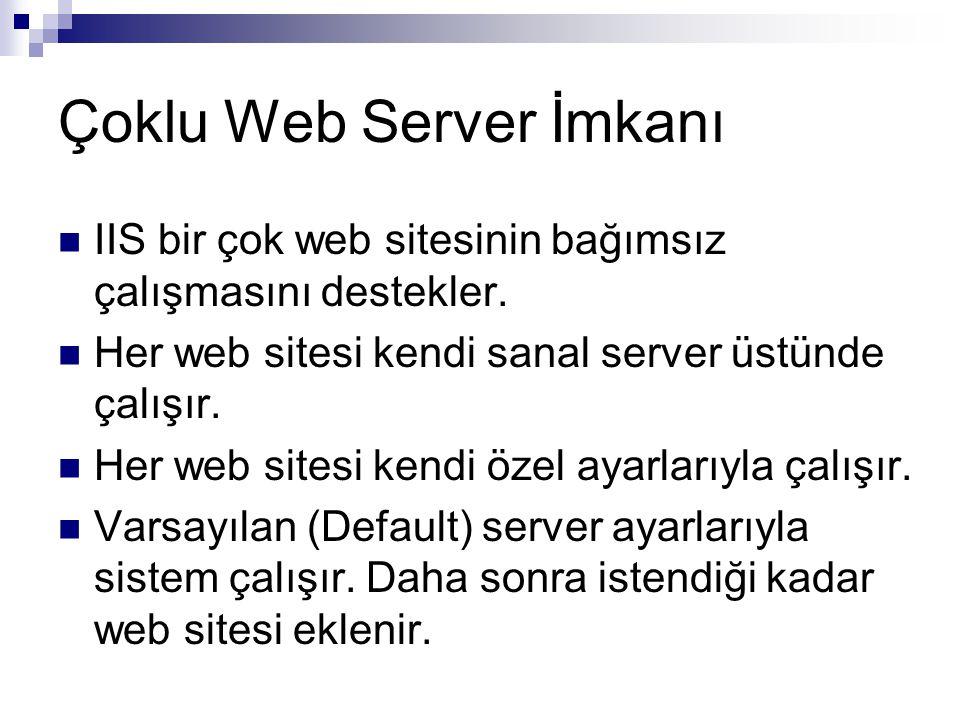 Çoklu Web Server İmkanı  IIS bir çok web sitesinin bağımsız çalışmasını destekler.  Her web sitesi kendi sanal server üstünde çalışır.  Her web sit