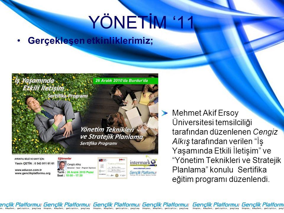 YÖNETİM '11 •Gerçekleşen etkinliklerimiz; Mehmet Akif Ersoy Üniversitesi temsilciliği tarafından düzenlenen Cengiz Alkış tarafından verilen İş Yaşamında Etkili İletişim ve Yönetim Teknikleri ve Stratejik Planlama konulu Sertifika eğitim programı düzenlendi.