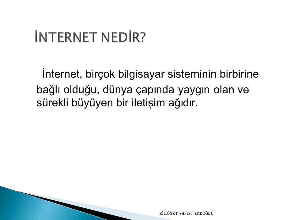 İnternet, birçok bilgisayar sisteminin birbirine bağlı olduğu, dünya çapında yaygın olan ve sürekli büyüyen bir iletişim ağıdır. BİL.ÖĞRT.AHMET ERDOĞD