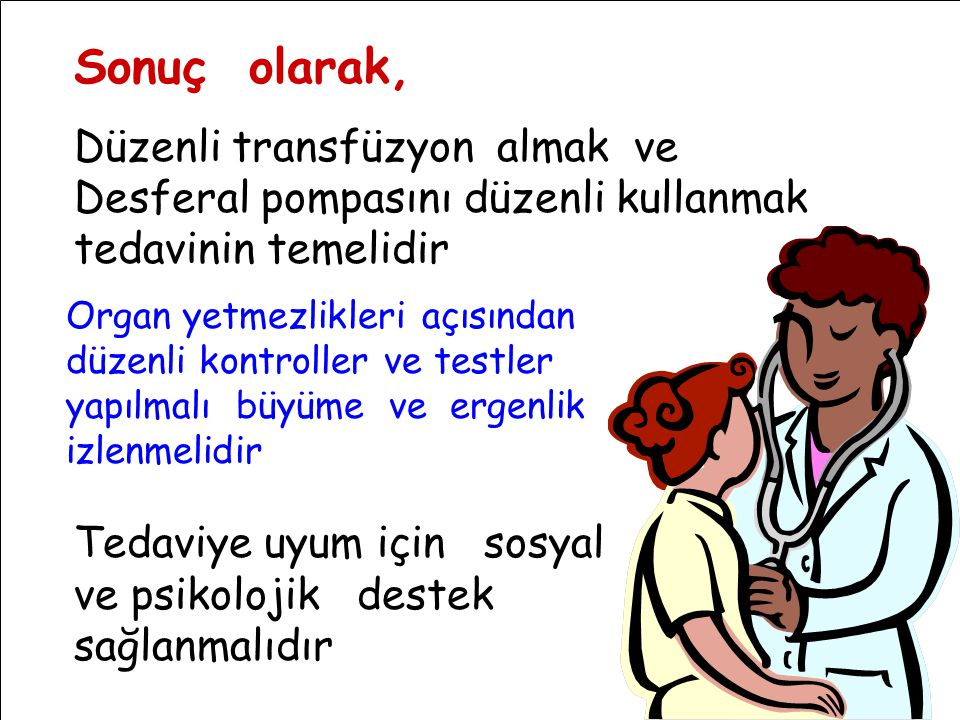 Sonuç olarak, Düzenli transfüzyon almak ve Desferal pompasını düzenli kullanmak tedavinin temelidir Organ yetmezlikleri açısından düzenli kontroller v