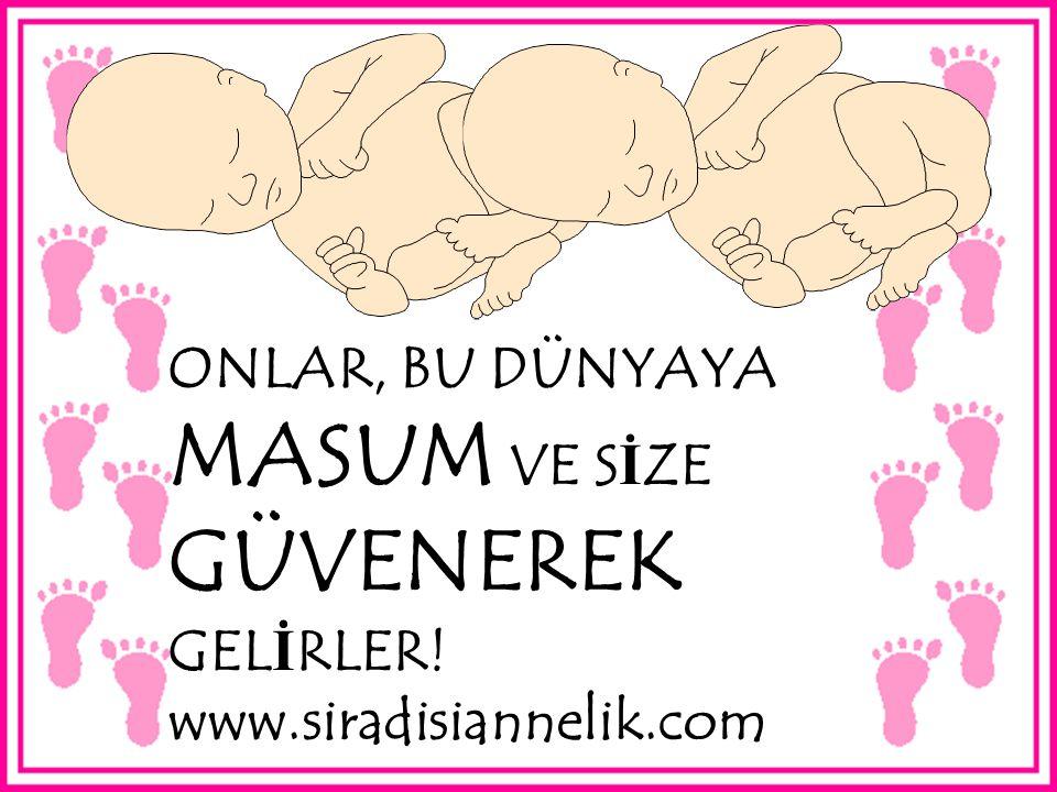 ONLAR, BU DÜNYAYA MASUM VE S İ ZE GÜVENEREK GEL İ RLER! www.siradisiannelik.com