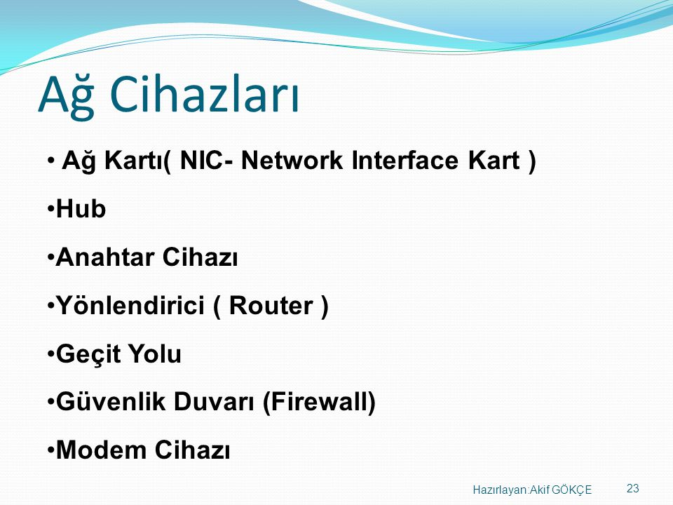 23 Hazırlayan:Akif GÖKÇE Ağ Cihazları • Ağ Kartı( NIC- Network Interface Kart ) •Hub •Anahtar Cihazı •Yönlendirici ( Router ) •Geçit Yolu •Güvenlik Du