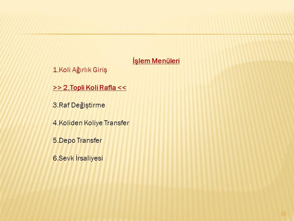 12 İşlem Menüleri 1.Koli Ağırlık Giriş >> 2.Topli Koli Rafla << 3.Raf Değiştirme 4.Koliden Koliye Transfer 5.Depo Transfer 6.Sevk İrsaliyesi